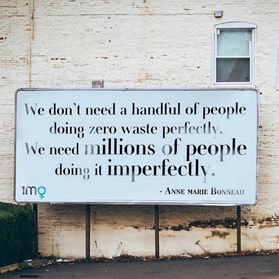 "Sign that reads: ""We don't need a handful of people doing zero waste perfectly. We need millions of people doing it imperfectly."" (Quote attributed to Anne Marie Bonneau.)"